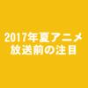 【時間がない人向け】2017年夏(7月)アニメおすすめ7作品