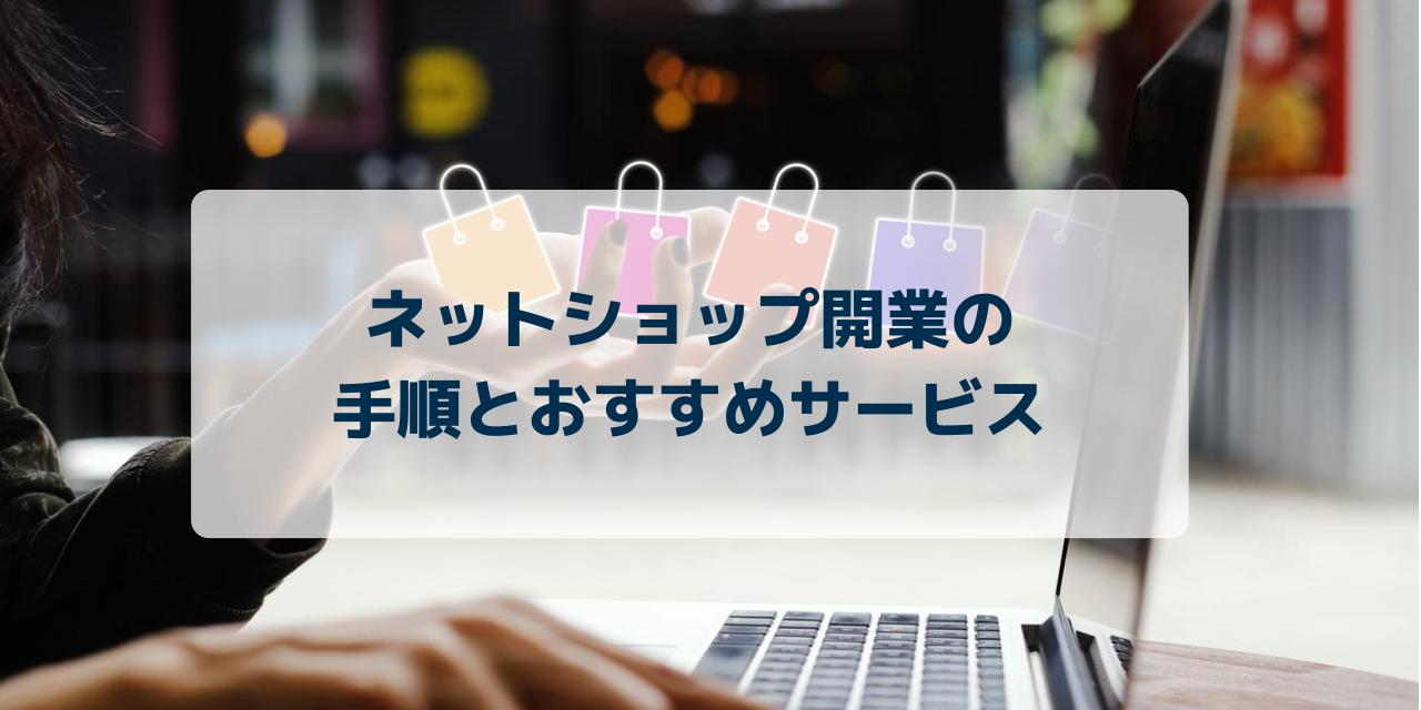 ネットショップを開業したい人必見!成功させる10の手順とおすすめの無料サービスを紹介