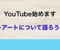 純アート系YouTubeチャンネル「アートについて語ろう。」始動。