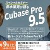 【作曲セミナー】参加者特典あり☆CUBASE9.5リリース記念!!青木繁男氏によるCUBASE Pro9.5スペシャルセミナー開催決定★