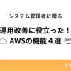 システム管理者に贈る「運用改善に役立った!」AWSの機能4選