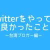 Twitterをやってて良かったことー台湾ブロガー編ー