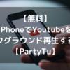 【無料】iPhoneでYoutubeをバックグラウンド再生する方法【PartyTu】