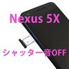 Nexus 5Xのカメラ(シャッター)音をOFFにする方法!【root化なし・海外sim使用】