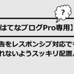 【はてなブログPro専用】広告をレスポンシブ対応でも崩れないようスッキリ配置。