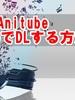 Anitubeの動画をiPhoneアプリでダウンロードする方法