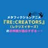 メタフィクションアニメ『Re:CREATORS(レクリエイターズ)』の世界観が面白すぎる…!【魅力紹介】