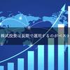 【投資】株式投資は長期で運用するのがベスト