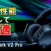 【Razer BlackShark V2 Pro レビュー】あの大人気ヘッドセットがワイヤレス化!とことん音と快適さにこだわるならコレ!