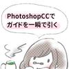 【Photoshop】CCでガイドを一瞬で引く方法