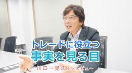 「トレードに役立つ事実を見る目」川口一晃 特別インタビュー(前編)