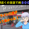 『三菱UFJ銀行』の支店が一番近くて約300km… ネット口座を作ったが無駄になった…