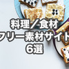 【商用可】料理•食べ物のおすすめフリー素材サイト6選!無料画像はここでGET!!
