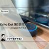 Echo Dotが素晴らしく便利だった!Echoシリーズの中ならコスパが良いEcho Dot(第3世代)がおすすめ!