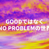GoodではなくNo Problemの世界
