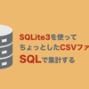 SQLite3を使ってちょっとしたCSVファイルをSQLで集計する