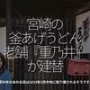 425食目「宮崎の釜あげうどん老舗『重乃井』が建替」築98年のあのお店は2019年3月中旬に取り壊されるそうです。