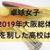 【高校女子卓球】2019年大阪総体を制した強い高校はどこか?また、上位まで勝ち進んだ強い公立高校6校はどこか?