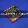 Apple Watch 3 TPUクリアケースを買ってみた!