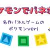 【ポケモンでパネポン】やり込み度バツグンのパズルゲーム!【プレイ内容レビュー】