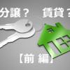 マンションは分譲か?賃貸か?選ぶ際に何を考えるべきか(前編)