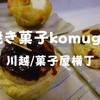 【川越スイーツ】菓子屋横丁で出会えた2016年オープン「焼き菓子komugi」お土産にぜひ