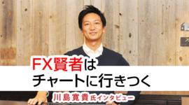「FX賢者はチャートに行きつく」川島寛貴氏 FX特別インタビュー(前編)