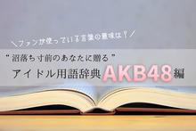 "【AKB48編】ファンが使っているあの言葉の意味は? ""沼落ち寸前のあなたに贈る""アイドル用語辞典"