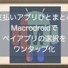 支払いアプリをひとまとめ!自動化アプリMacroDroidを使ってペイアプリの選択をワンタップで可能にしてみたよ。