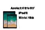 Apple大好きな僕がiPadを買わない理由
