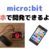 micro:bit で遊ぶ - スマホで開発編 -