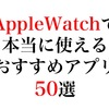 AppleWatchで本当に使える最強のおすすめアプリ50個をレビュー。アップルウォッチを購入したらまずインストールしたいスマートウォッチの定番のアプリ達。