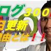 祝ブログ300記事!!毎日私がブログを書き続ける理由について!!
