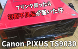 Canonの高性能プリンタ「PIXUS TS9030」を購入したら初期不良品が届いた…