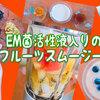 EM菌活性液を入れた「フルーツスムージーレシピ」作り方とその効果は?