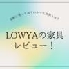 LOWYA(ロウヤ)の評判は?実際に買った家具のレビューとニトリとの比較!