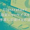 Illustratorで設定にないサイズを手差し印刷する方法【プリンター】