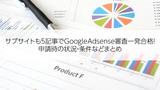 サブサイトも5記事でGoogleAdsense審査一発合格!申請時の状況・条件などまとめ