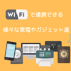 Wi-Fiで接続出来る家電やガジェット12選+α【2019年版】