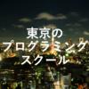 【徹底比較】東京のおすすめプログラミングスクール・教室7選!