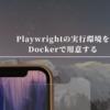 Playwrightの実行環境をDockerで用意する