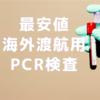 最安値を調査!海外渡航用のPCR検査