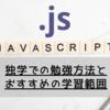 【Javascript】「文系」独学での勉強方法とおすすめの学習範囲