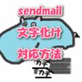 sendmailでメール本文やタイトルが文字化けする時の対応方法