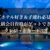 【ホテル好き&子連れ必見】上級会員資格がゲットできるクレジットカード3選