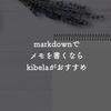 markdownでメモを書くならkibelaがおすすめ