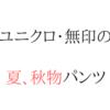 高コスパ!無印、ユニクロで買いたい夏・秋物パンツ!