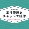 【kintone×チャット】案件管理をチャットから操作! bot連携を体験してみた