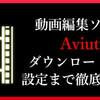 初心者から達人までが使うフリー動画編集ソフト【Aviutl】のダウンロードから初期設定まで徹底解説!