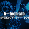 【開催レポ】b→tech Lab.  #1 - 詳説ビッグデータアーキテクチャ -